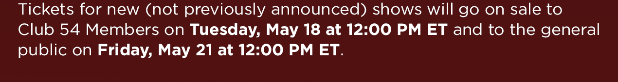 Tickets for new (not previously announced) shows will go on sale to Club 54 Members on Tuesday, May 18 at 12:00 PM ET and to the general public on Friday, May 21 at 12:00 PM ET.