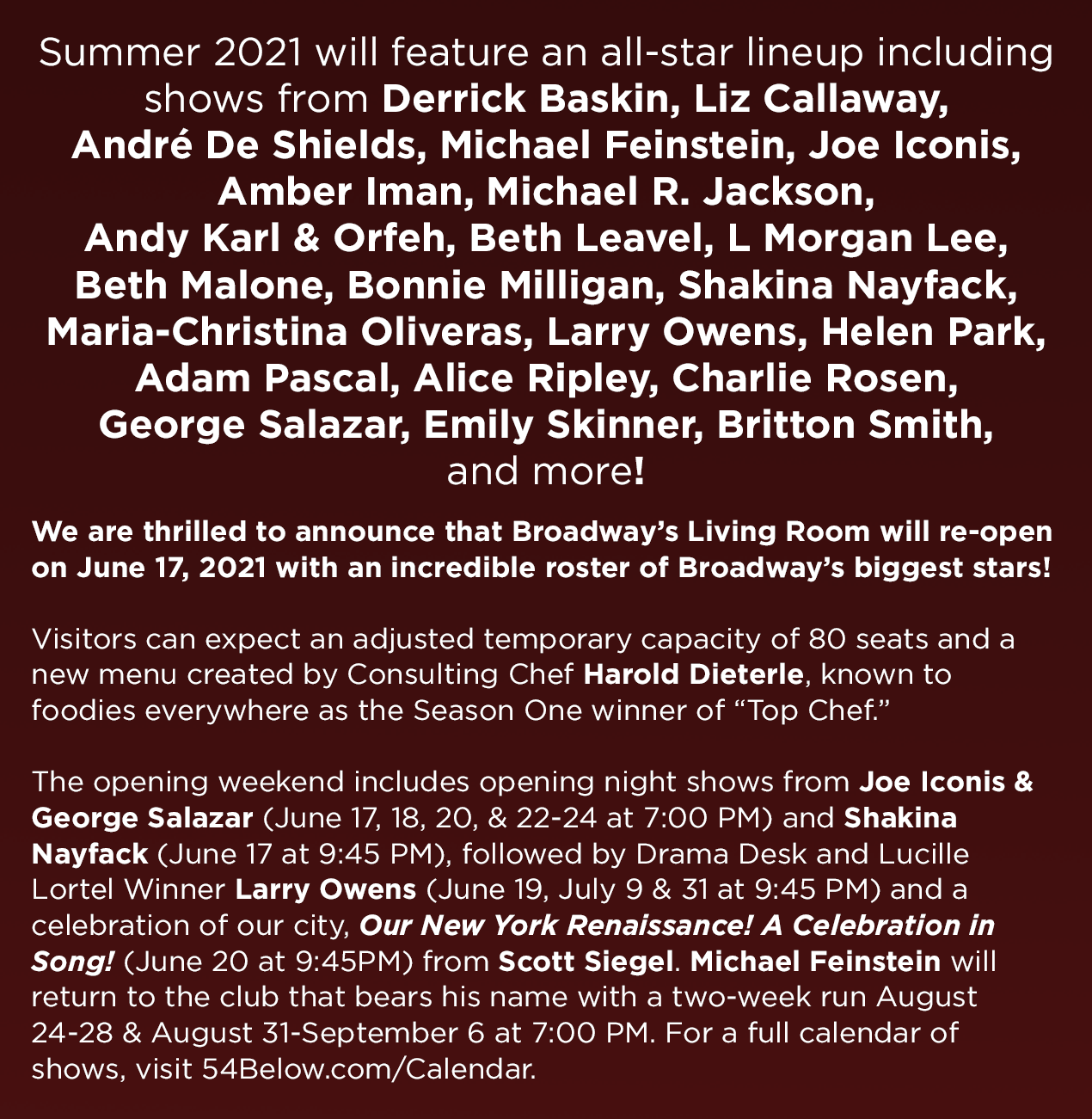 """Summer 2021 will feature an all-star lineup including shows from Derrick Baskin, Liz Callaway, André De Shields, Michael Feinstein, Joe Iconis, Amber Iman, Michael R. Jackson, Andy Karl & Orfeh, Beth Leavel, L Morgan Lee, Beth Malone, Bonnie Milligan, Shakina Nayfack, Maria-Christina Oliveras, Larry Owens, Helen Park, Adam Pascal, Alice Ripley, Charlie Rosen, George Salazar, Emily Skinner, Britton Smith, and more! We are thrilled to announce that Broadway's Living Room will re-open on June 17, 2021 with an incredible roster of Broadway's biggest stars! Visitors can expect an adjusted temporary capacity of 80 seats and a new menu created by Consulting Chef Harold Dieterle, known to foodies everywhere as the Season One winner of """"Top Chef."""" The opening weekend includes opening night shows from Joe Iconis & George Salazar (June 17, 18, 20, & 22-24 at 7:00 PM) and Shakina Nayfack (June 17 at 9:45 PM), followed by Drama Desk and Lucille Lortel Winner Larry Owens (June 19, July 9 & 31 at 9:45 PM) and a celebration of our city, Our New York Renaissance! A Celebration in Song! (June 20 at 9:45PM) from Scott Siegel. Michael Feinstein will return to the club that bears his name with a two-week run August 24-28 & August 31-September 6 at 7:00 PM. For a full calendar of shows, visit 54Below.com/Calendar."""