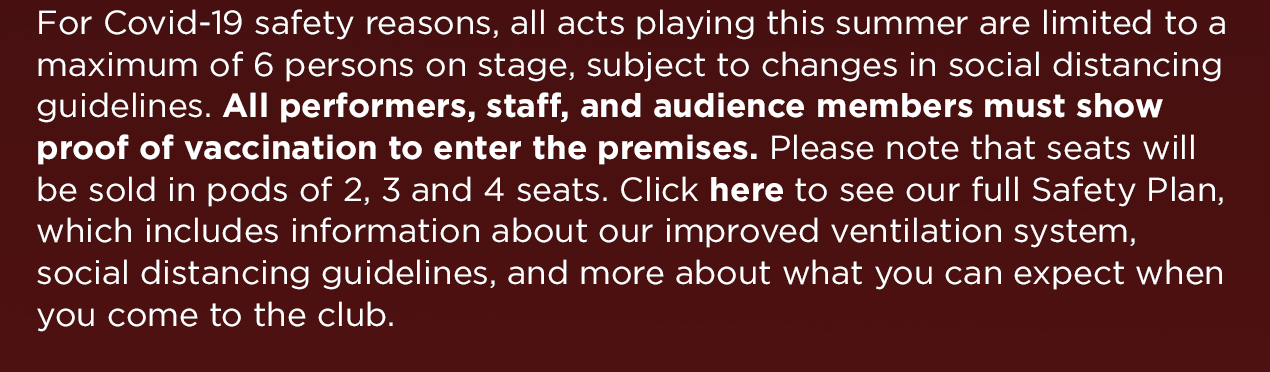 For Covid-19 safety reasons, all acts playing this summer are limited to a maximum of 6 persons on stage, subject to changes in social distancing guidelines. All performers, staff, and audience members must show proof of vaccination to enter the premises. Please note that seats will be sold in pods of 2, 3 and 4 seats. Click here to see our full Safety Plan, which includes information about our improved ventilation system, social distancing guidelines, and more about what you can expect when you come to the club.